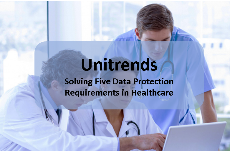 Five Data Protection Requirements in Healthcare that Unitrends can Help you Solve