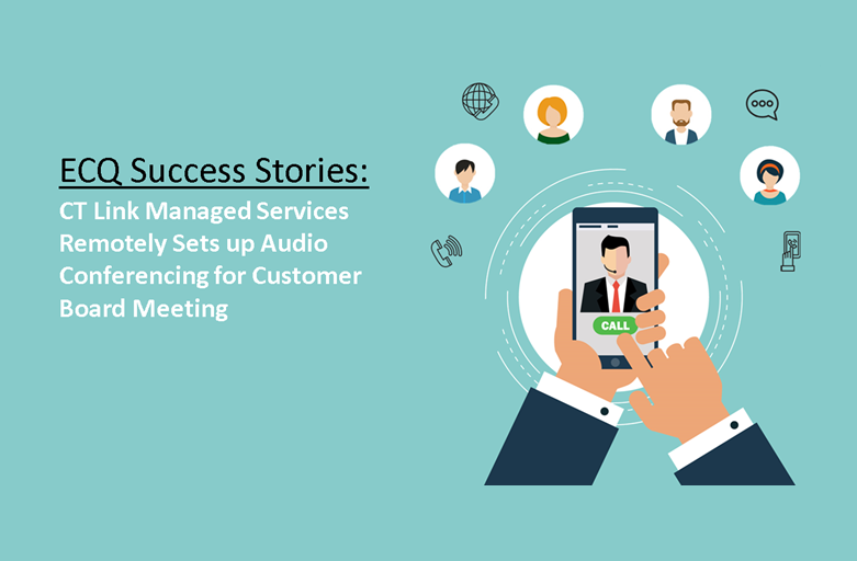 ECQ Success Stories: CT Link Managed Services Remotely Sets up Audio Conferencing for Customer Board Meeting