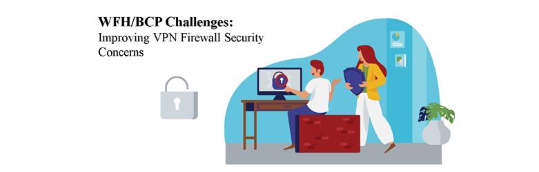 WFH/BCP Challenges: Improving VPN Firewall Security Concerns