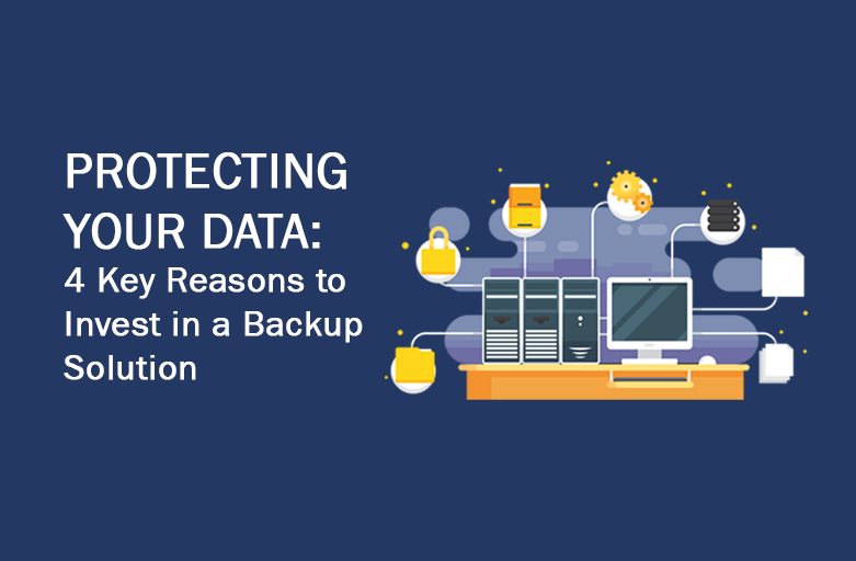 Protecting your Data: 4 Key Reasons on Why You Should Have a Backup Solution