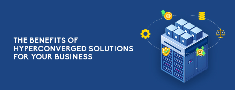 The Benefits of Hyper-Converged Solutions For Your Business