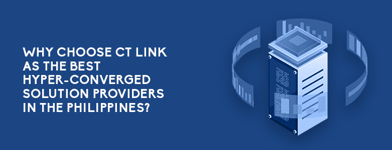 Why Choose CT Link As One Of The Best Hyper-Converged Solution Providers In The Philippines?