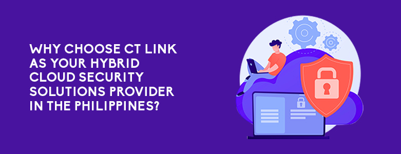 Why Choose CT Link As Your Hybrid Cloud Security Solutions Provider In The Philippines?