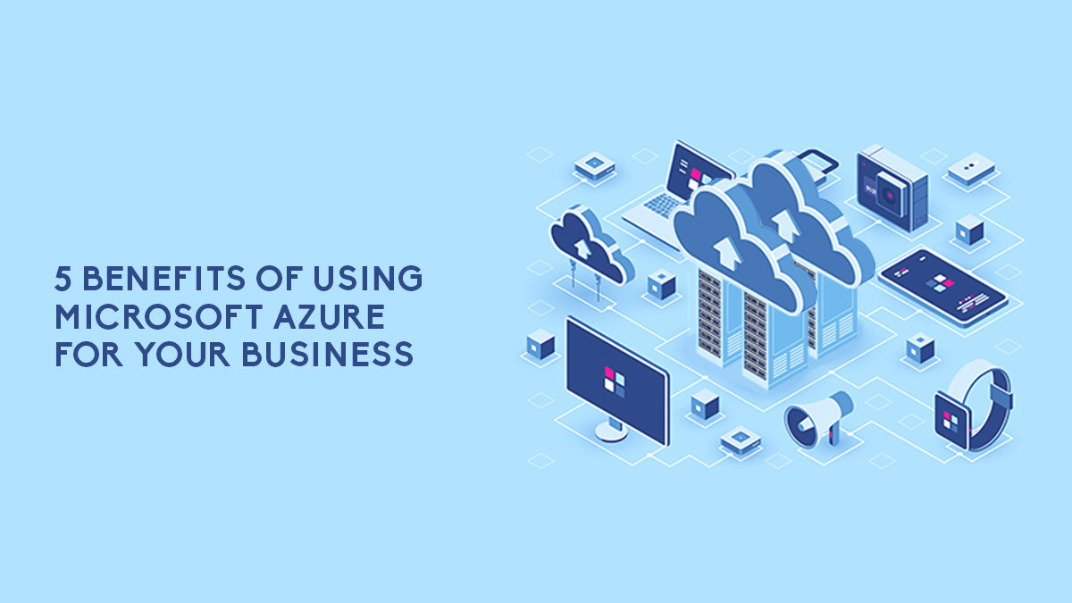 5 Benefits Of Using Microsoft Azure For Your Business