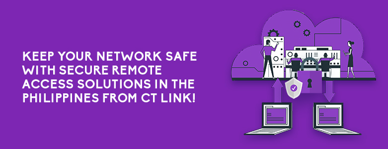 Keep Your Network Safe With Secure Remote Access Solutions In The Philippines From CT Link!
