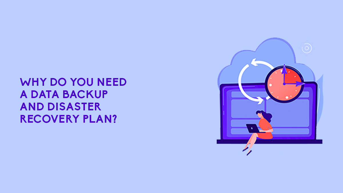 Why Do You Need A Data Backup And Disaster Recovery Plan?