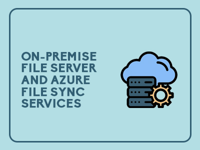 On-Premise File Server and Azure File Sync Services